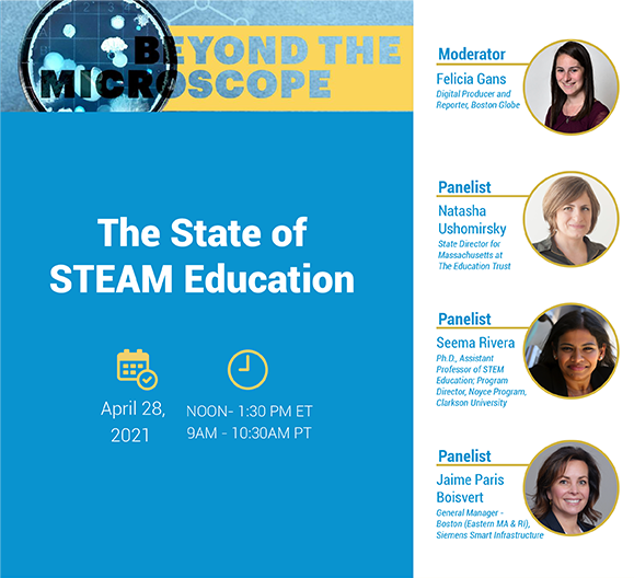 The State of STEAM Education, April 28, 2021, 12pm-1:30pm EST, 9am - 10:30am PST. Moderator, Felicia Gans, Digital Producer and Reporter, Boston Globe. Panelists: Natasha Ushomirsky, State Director for Massachusetts at The Education Trust; Seema Rivera, Assistant Professor of STEAM Education, Program Director Noyce Program, Clarkson University; Jaime Paris Boisvert, General Manager - Boston, Siemens Start Infrastructure.