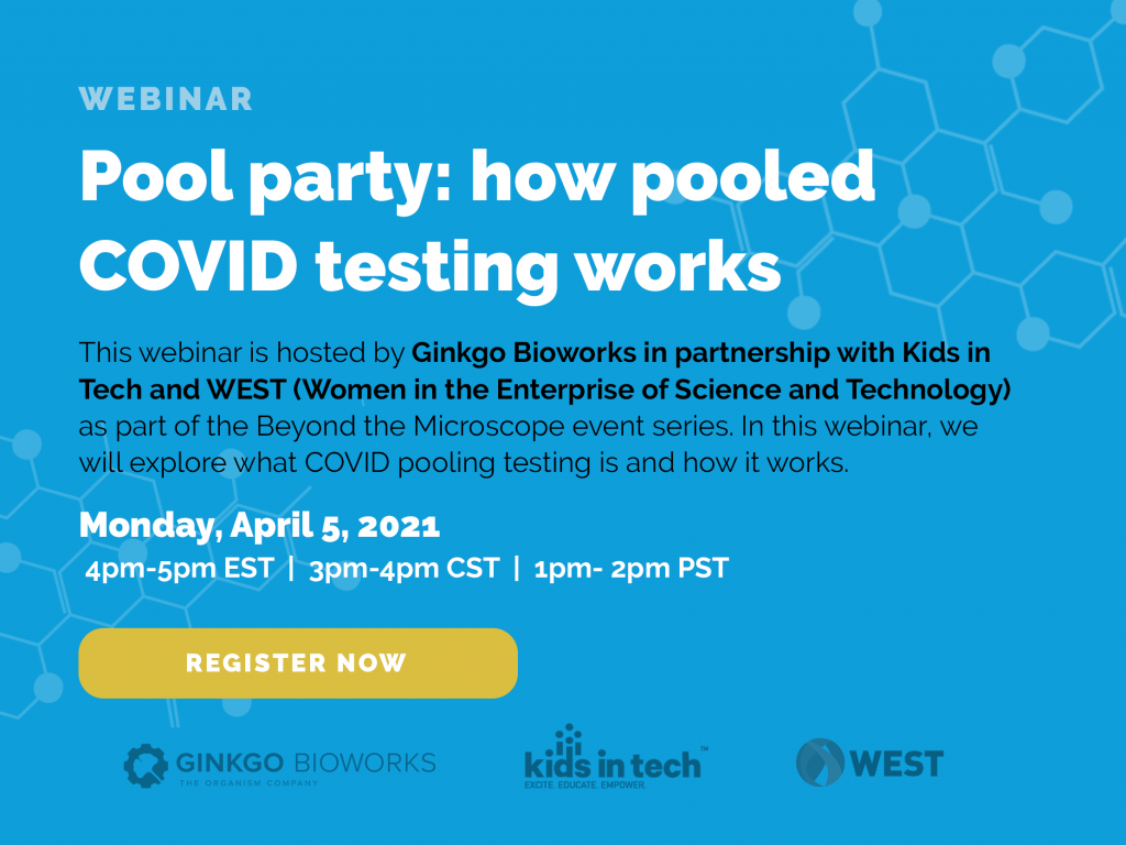 Webinar. Pool party: how pooled COVID testing works. This webinar is hosted by Ginkgo Bioworks in partnership with Kids in Tech and WEST (Women in the Enterprise of Science and Technology) as part of the Beyond the Microscope event series. In this webinar, we will explore what COVID pooling testing is and how it works. Monday, April 5, 2021 4-5pm EST, 3-4pm CST, 1-2pm PST. Register Now.